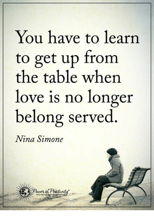 Nina Simone: You have to learn  to get up from  the table when  love is no longer  belong served  Nina Simone