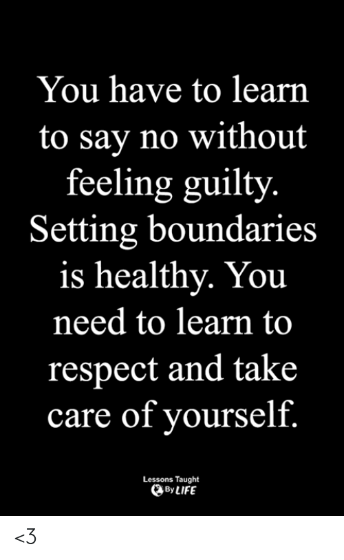 Life, Memes, and Respect: You have to learn  to say no without  feeling guilty  Setting boundaries  is healthy. You  need to learn to  respect and take  care of yourself.  Lessons Taught  By LIFE <3