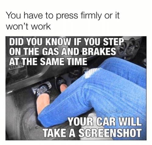 You Step: You have to press firmly or it  won't work  DID YOU KNOW IF YOU STEP  ON THE GAS AND BRAKES  AT THE SAME TIME  YOUR CAR WILL  TAKE A SCREENSHOT