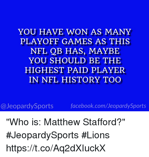 "Facebook, Nfl, and Sports: YOU HAVE WON AS MANY  PLAYOFF GAMES AS THIS  NFL QB HAS, MAYBE  YOU SHOULD BE THE  HIGHEST PAID PLAYER  IN NFL HISTORY TOO  @JeopardySports facebook.com/JeopardySports ""Who is: Matthew Stafford?"" #JeopardySports #Lions https://t.co/Aq2dXIuckX"