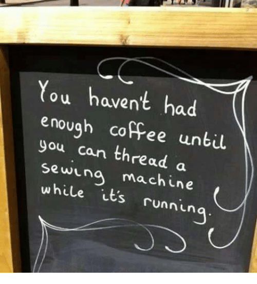 Dank, Coffee, and 🤖: You haven't had  enough coffee until  can thread a  sewing machine  its runnin