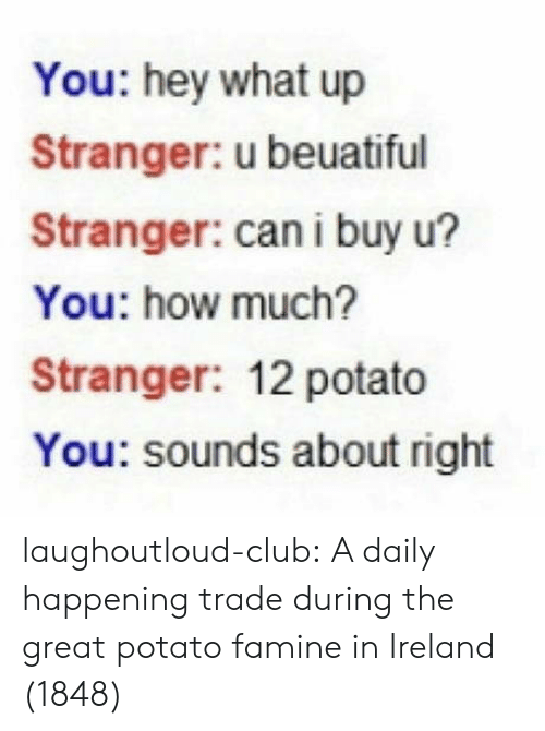 what up: You: hey what up  Stranger: u beuatiful  Stranger: can i buy u?  You: how much?  Stranger: 12 potato  You: sounds about right laughoutloud-club:  A daily happening trade during the great potato famine in Ireland (1848)