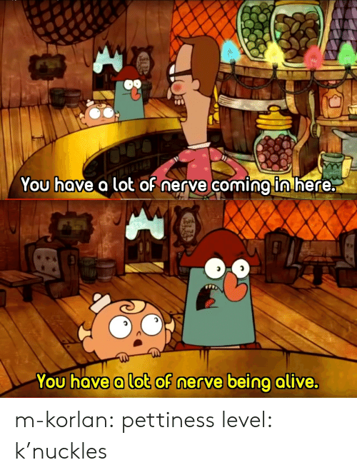 Pettiness: You hove a lot oh nerve coming ln nere:   You hove a lot of nerve being alive. m-korlan:  pettiness level: k'nuckles