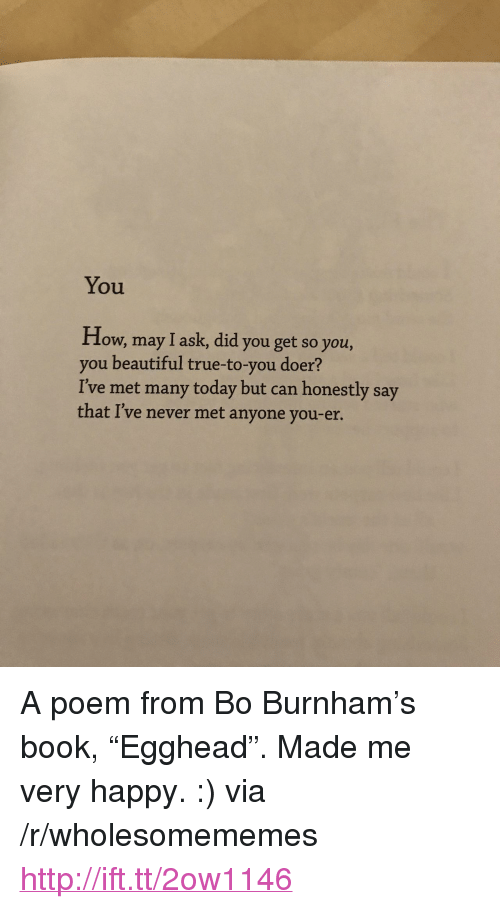 """Bo Burnham: You  How, may I ask, did you get so you,  you beautiful true-to-you doer?  I've met many today but can honestly say  that I've never met anyone you-er. <p>A poem from Bo Burnham&rsquo;s book, &ldquo;Egghead&rdquo;. Made me very happy. :) via /r/wholesomememes <a href=""""http://ift.tt/2ow1146"""">http://ift.tt/2ow1146</a></p>"""