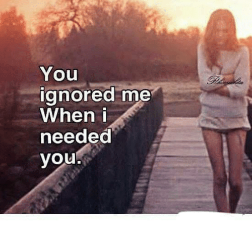 You Ignored Me When I Needed You | Meme on ballmemes com