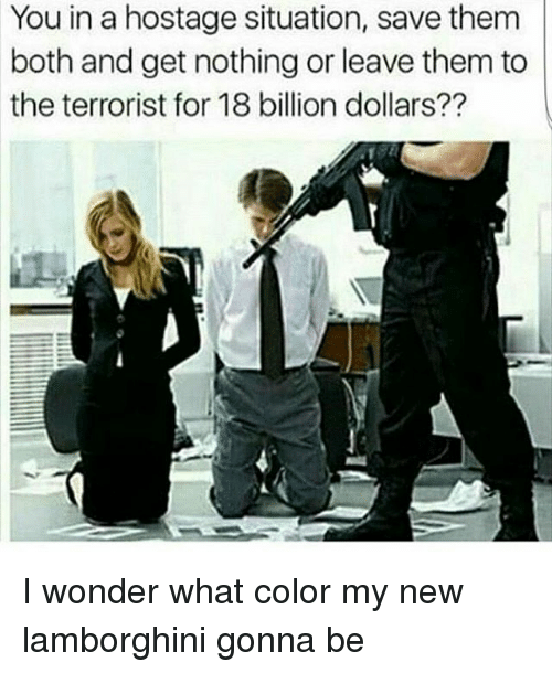 18 Billion: You in a hostage situation, save them  both and get nothing or leave them to  the terrorist for 18 billion dollars?? I wonder what color my new lamborghini gonna be