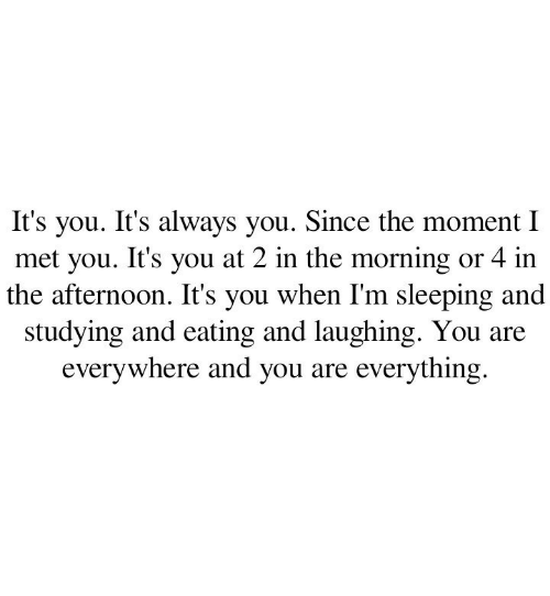 its you: you. It's always you. Since the moment I  met you. It's you at 2 in the morning or 4 in  the afternoon. It's you when I'm sleeping and  studying and eating and laughing. You  everywhere and you are everything