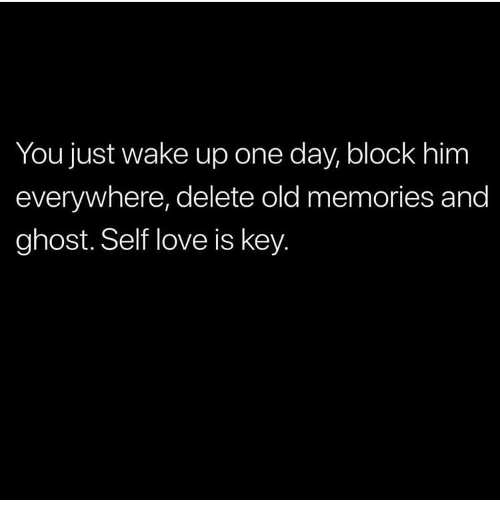 You Just Wake Up One Day Block Him Everywhere Delete Old Memories