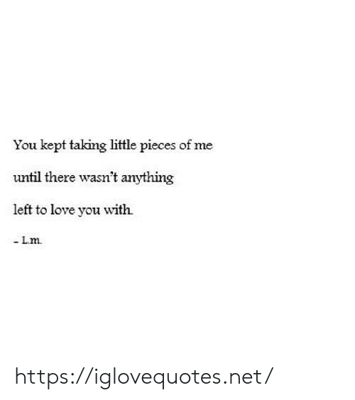Love, Net, and You: You kept taking little pieces of me  until there wasn't anything  left to love you with  -Lm https://iglovequotes.net/