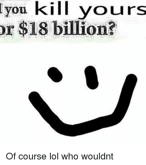 18 Billion: you kill yours  or $18 billion? Of course lol who wouldnt