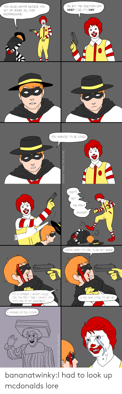 McDonalds, Tumblr, and Blog: YOU KILLED MAYOR McCHESE YOU  SET OFF BOMBS ALL OVER  McDONALDLAND  CH, BUT THE QUESTION INT  WHAT I DID ITS MHY  YOU WANTED TO BE LOVED  CO  2   THATS  NOT  THE RIGHT  ANSWER  I KNOW WHAT ITS LIKE TO BE LEFT BEHIND  ITS A WONDER I HAVENT KILLED  YOJ THE FIRST TIME I CAUGHT YOU  A KID WHO STOLE TO GET BY  TH ONE OF MY McDOUB  A WASHED UP OLD CLOWN bananatwinky:I had to look up mcdonalds lore