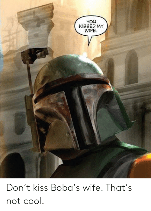 boba: YOu  KISSED MY  WIFE Don't kiss Boba's wife. That's not cool.