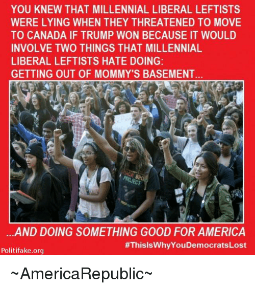 Moving To Canada: YOU KNEW THAT MILLENNIAL LIBERAL LEFTISTS  WERE LYING WHEN THEY THREATENED TO MOVE  TO CANADA IF TRUMP WON BECAUSE IT WOULD  INVOLVE TWO THINGS THAT MILLENNIAL  LIBERAL LEFTISTS HATE DOING:  GETTING OUT OF MOMMY'S BASEMENT  ...AND DOING SOMETHING GOOD FOR AMERICA  #ThisisWhyYouDemocratsLost  Politifake.org ~AmericaRepublic~
