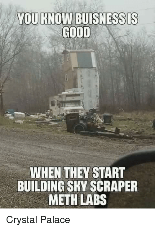 crystal palace: YOU KNOW BUISNESSDS  GOOD  WHEN THEY START  BUILDING SKY SCRAPER  METH LABS Crystal Palace