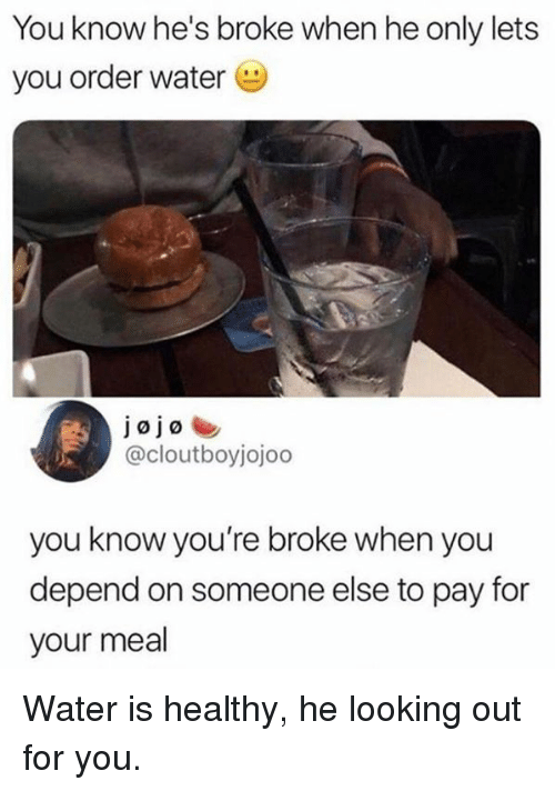 Dank, Water, and 🤖: You know he's broke when he only lets  you order water  @cloutboyjojoo  you know you're broke when you  depend on someone else to pay for  your meal Water is healthy, he looking out for you.