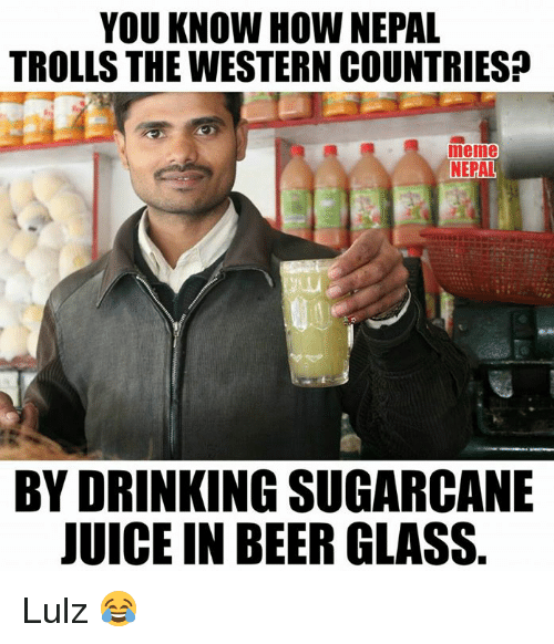 Country Memes: YOU KNOW HOW NEPAL  TROLLS THE WESTERN COUNTRIES  meme  NEPAL  BY DRINKING SUGARCANE  JUICE IN BEER GLASS Lulz 😂
