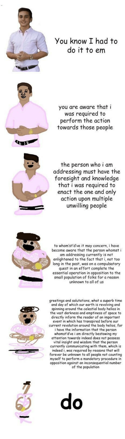 salutations: You know I had to  do it to em  you are aware that i  was required to  perform the action  towards those people  the person who i am  addressing must have the  foresight and knowledge  that i was required to  enact the one and only  action upon multiple  unwilling people  to whom'st'd've it may concern, i have  become aware that the person whomst i  am addressing currently is not  enlightened to the fact that i, not too  long in the past, was on a compulsatory  quest in an effort complete the  essential operation in opposition to the  small population of folks for a reason  unknown to all of us  greetings and salutations, what a superb time  and day of which our earth is revolving and  spinning around the celestial body helios in  the vast darkness and emptiness of space to  directly inform the reader of an important  event in which has transpired before our  current revolution around the body helios, for  i have the information that the person  whomst'd've i am directly bestowing my  attention towards indeed does not possess  vital insight and wisdom that the person  currently communicating with them, which is  indeed i, was required by reasons that will  forever be unknown to all people not counting  myself to perform a mandatory procedure in  opposition against an inconsequential number  of the population  6) do