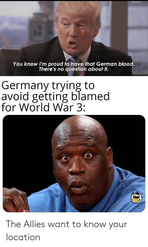 blood: You know I'm proud to have that German blood.  There's no question about it.  Germany trying to  avoid getting blamed  for World War 3: The Allies want to know your location