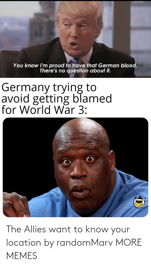 Theres: You know I'm proud to have that German blood.  There's no question about it.  Germany trying to  avoid getting blamed  for World War 3: The Allies want to know your location by randomMarv MORE MEMES