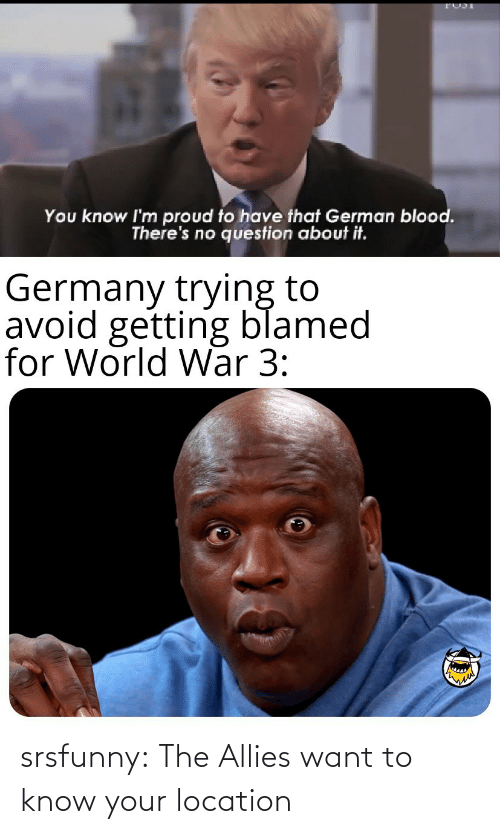 war: You know I'm proud to have that German blood.  There's no question about it.  Germany trying to  avoid getting blamed  for World War 3: srsfunny:  The Allies want to know your location