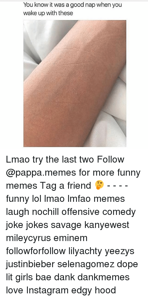 Danks: You know it was a good nap when you  wake up with these Lmao try the last two Follow @pappa.memes for more funny memes Tag a friend 🤔 - - - - funny lol lmao lmfao memes laugh nochill offensive comedy joke jokes savage kanyewest mileycyrus eminem followforfollow lilyachty yeezys justinbieber selenagomez dope lit girls bae dank dankmemes love Instagram edgy hood