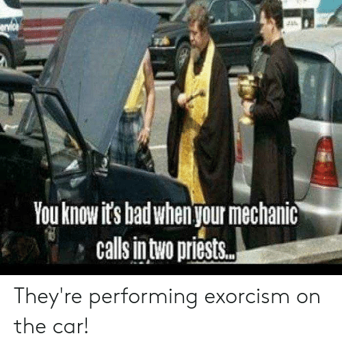 """Exorcism Meme: You know it's bad when your mechanic  calls intro priests."""" They're performing exorcism on the car!"""