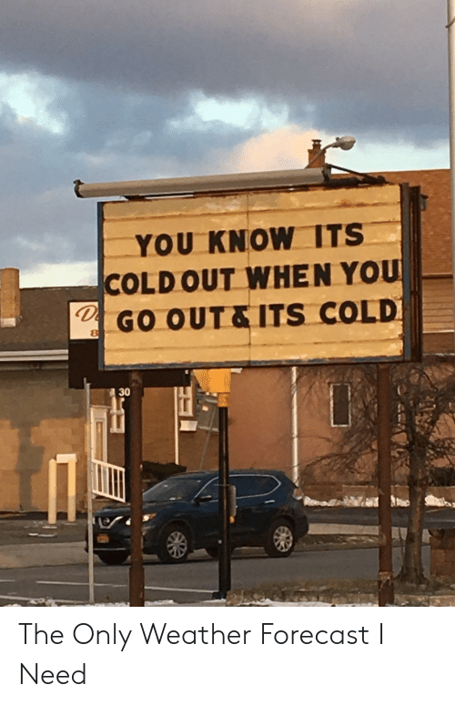 Forecast: YOU KNOW ITS  COLDOUT WHEN YOU  GO OUT&ITS COLD  30 The Only Weather Forecast I Need