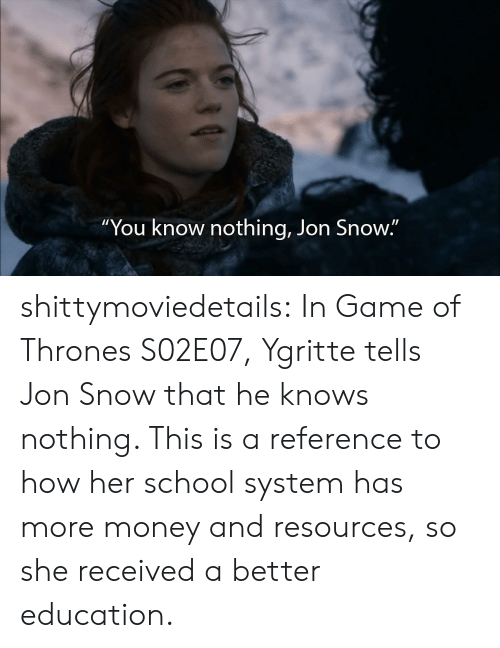 """Game of Thrones, Money, and School: """"You know nothing, Jon Snow."""" shittymoviedetails:  In Game of Thrones S02E07, Ygritte tells Jon Snow that he knows nothing. This is a reference to how her school system has more money and resources, so she received a better education."""
