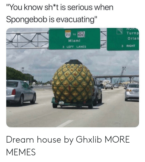 "miami: ""You know sh*t is serious when  Spongebob is evacuating""  NOR  T  TINE  Turnp  TO 826  874  Orlan  Miami  RIGHT  3  3 LEFT LANES Dream house by Ghxlib MORE MEMES"