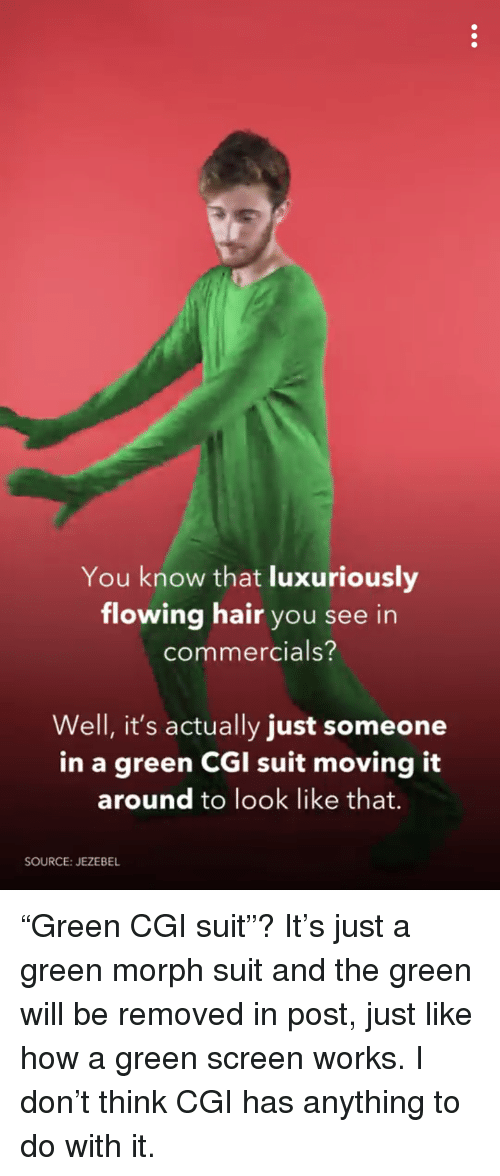 green screen: You know that luxuriously  flowing hair you see in  commercials?  Well, it's actually just someone  in a green CGI suit  moving it  around to look like that.  SOURCE: JEZEBEL <p>&ldquo;Green CGI suit&rdquo;? It&rsquo;s just a green morph suit and the green will be removed in post, just like how a green screen works. I don&rsquo;t think CGI has anything to do with it.</p>