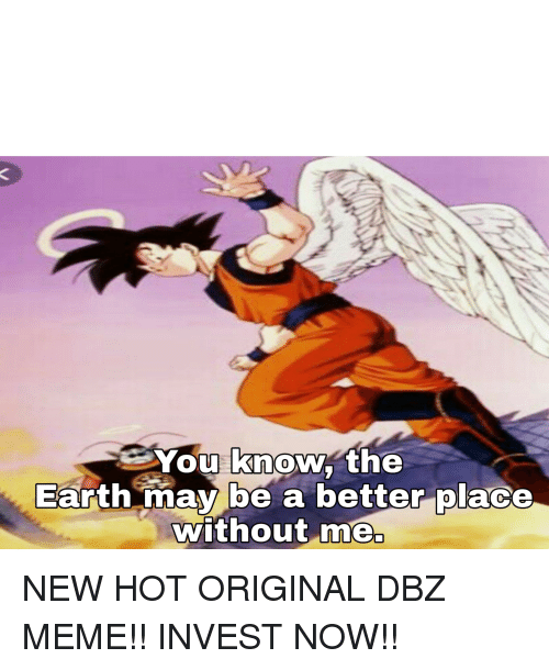 Meme, Earth, and Dbz: You know the  Earth mav be a betterolace  without me  0  0 NEW HOT ORIGINAL DBZ MEME!! INVEST NOW!!