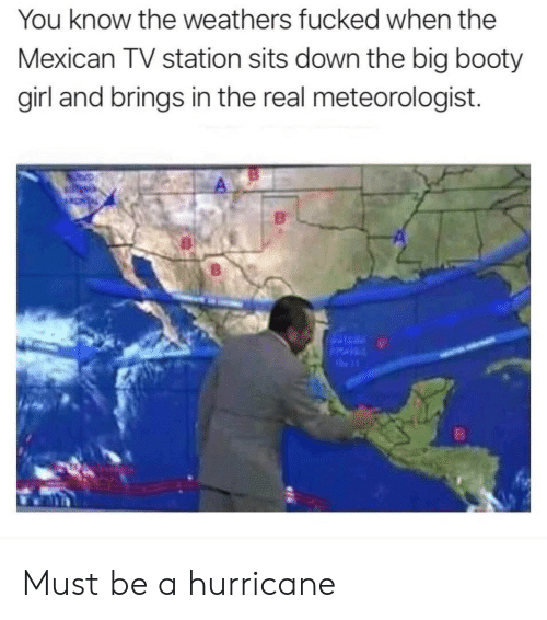 Booty, Girl, and Hurricane: You know the weathers fucked when the  Mexican TV station sits down the big booty  girl and brings in the real meteorologist. Must be a hurricane