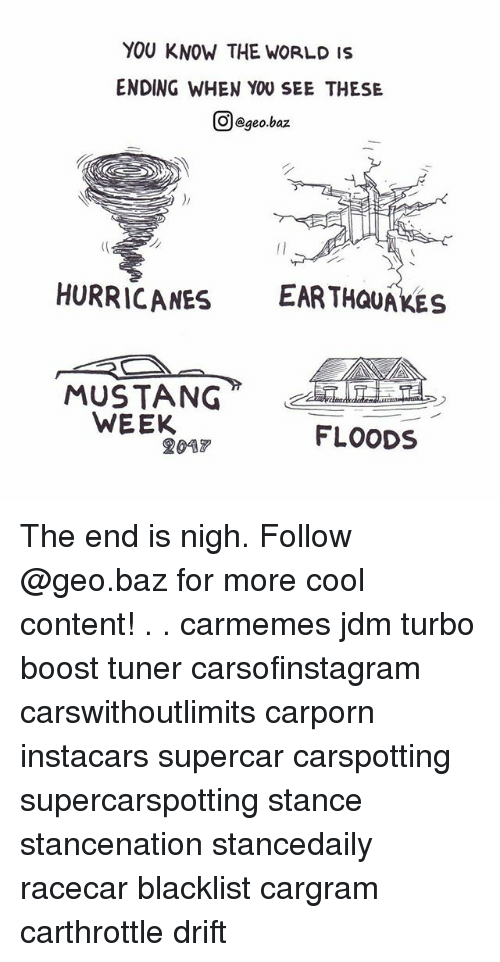 contention: YOU KNOW THE WORLD IS  ENDING WHEN YOU SEE THES!E  Ol@geo.baz  HURRICANES EAR THQUAKES  WEEK  FLOODS  2047 The end is nigh. Follow @geo.baz for more cool content! . . carmemes jdm turbo boost tuner carsofinstagram carswithoutlimits carporn instacars supercar carspotting supercarspotting stance stancenation stancedaily racecar blacklist cargram carthrottle drift
