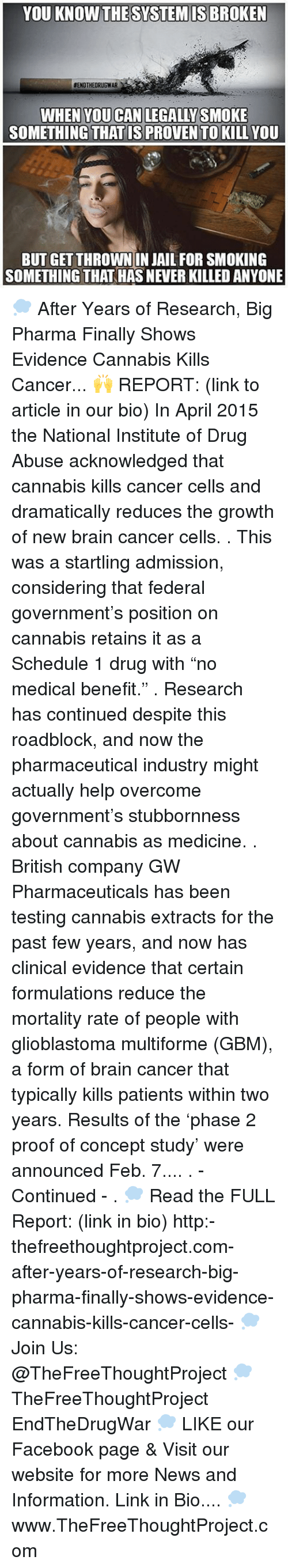 """Overcomed: YOU KNOW THESYSTEMISBROKEN  EENDTHEORUGWAR  WHEN YOU CAN LEGAL YSMOKE  SOMETHING THAT IS PROVENTO KILLYOU  BUT GET THROWN IN JAIL FOR SMOKING  SOMETHING THAT HASNEVERKILLED ANYONE 💭 After Years of Research, Big Pharma Finally Shows Evidence Cannabis Kills Cancer... 🙌 REPORT: (link to article in our bio) In April 2015 the National Institute of Drug Abuse acknowledged that cannabis kills cancer cells and dramatically reduces the growth of new brain cancer cells. . This was a startling admission, considering that federal government's position on cannabis retains it as a Schedule 1 drug with """"no medical benefit."""" . Research has continued despite this roadblock, and now the pharmaceutical industry might actually help overcome government's stubbornness about cannabis as medicine. . British company GW Pharmaceuticals has been testing cannabis extracts for the past few years, and now has clinical evidence that certain formulations reduce the mortality rate of people with glioblastoma multiforme (GBM), a form of brain cancer that typically kills patients within two years. Results of the 'phase 2 proof of concept study' were announced Feb. 7.... . - Continued - . 💭 Read the FULL Report: (link in bio) http:-thefreethoughtproject.com-after-years-of-research-big-pharma-finally-shows-evidence-cannabis-kills-cancer-cells- 💭 Join Us: @TheFreeThoughtProject 💭 TheFreeThoughtProject EndTheDrugWar 💭 LIKE our Facebook page & Visit our website for more News and Information. Link in Bio.... 💭 www.TheFreeThoughtProject.com"""