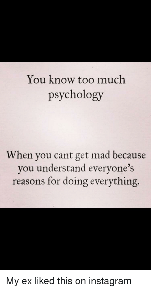 Instagram, Too Much, and Psychology: You know too much  psychology  When you cant get mad because  you understand everyone's  reasons for doing everything.