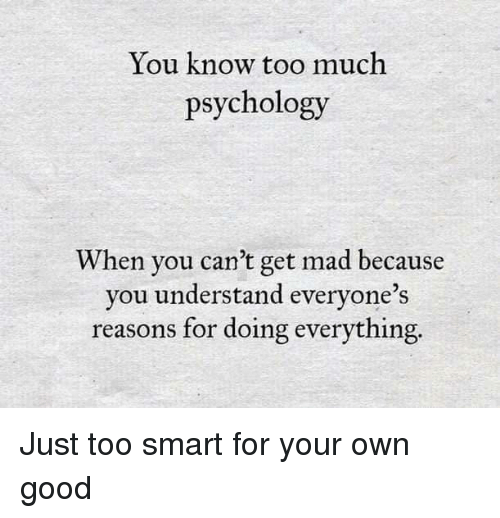 Too Much, Good, and Psychology: You know too much  psychology  When you can't get mad because  you understand everyone's  reasons for doing everything.