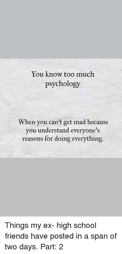 Friends, School, and Too Much: You know too much  psychology  When you can't get mad because  you understand everyone's  reasons for doing everything.