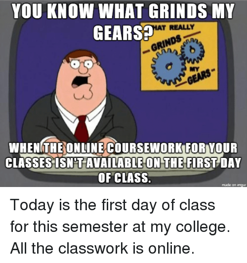 College, Imgur, and Today: YOU KNOW WHAT GRINDS MY  GEARS  T REALLY  RINn  MY  WHENGTHEONUINÉCOURSEWORKFOR YOUR  CLASSES ISN'T AVAILABLE ON THE FIRST DAY  OF CLASS.  made on imgur Today is the first day of class for this semester at my college. All the classwork is online.