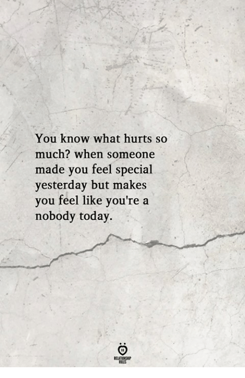 Today, Yesterday, and You: You know what hurts so  much? when someone  made you feel special  yesterday but makes  you feel like you're a  nobody today.