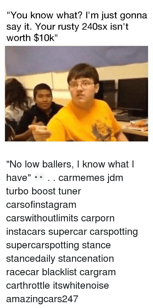 "Memes, Say It, and Boost: You know what? l'm just gonna  say it. Your rusty 240sx isn't  worth $10k"" ""No low ballers, I know what I have"" 👀 . . carmemes jdm turbo boost tuner carsofinstagram carswithoutlimits carporn instacars supercar carspotting supercarspotting stance stancedaily stancenation racecar blacklist cargram carthrottle itswhitenoise amazingcars247"