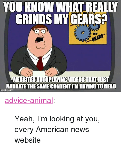 "American News: YOU KNOW WHAT REALIY  GRINDS MY GEARS  TR  MY  WEBSITES AUTOPLAVINGVIDEOSTHAT JUST  NARRATETHE SAME CONTENT IM TRYING TO READ  imgilip.com <p><a href=""http://advice-animal.tumblr.com/post/168689216383/yeah-im-looking-at-you-every-american-news"" class=""tumblr_blog"">advice-animal</a>:</p>  <blockquote><p>Yeah, I'm looking at you, every American news website</p></blockquote>"