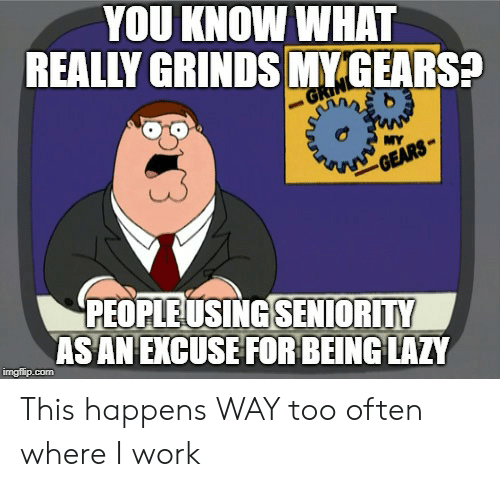 seniority: YOU KNOW WHAT  REALLY GRINDS MY GEARS?  MY  PEOPLEUSING SENIORITY  ASAN EXCUSE FORBEING LAZY  imgflip.com This happens WAY too often where I work