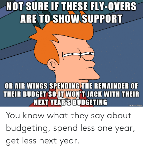 You Know: You know what they say about budgeting, spend less one year, get less next year.