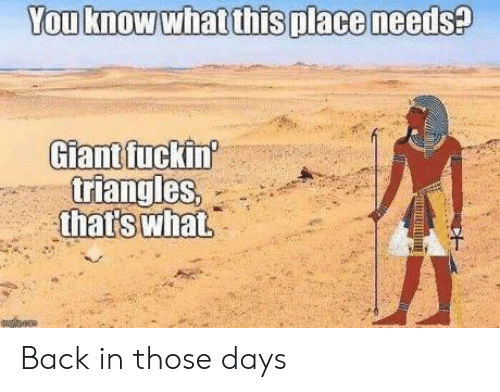Giant, Back, and You: You know what thisplace needs?  Giant fuckin  triangles  that's what Back in those days