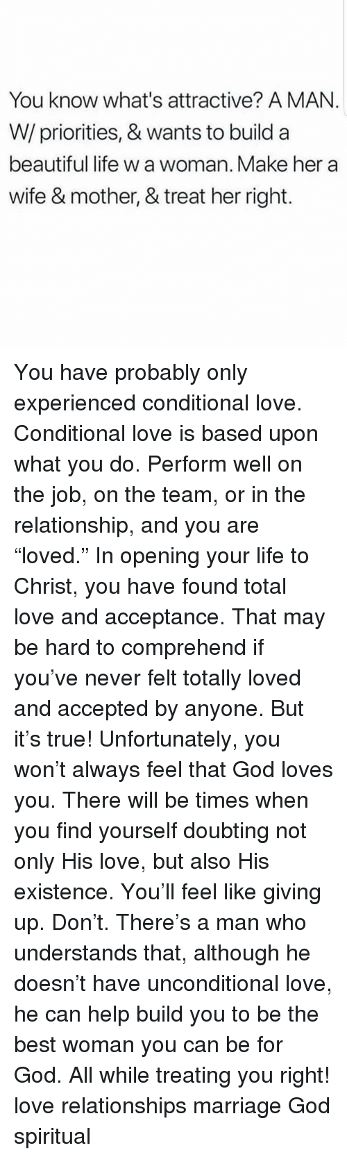 "Beautiful, God, and Life: You know what's attractive? A MAN.  W/priorities, & wants to build a  beautiful life w a woman. Make her a  wife & mother, & treat her right. You have probably only experienced conditional love. Conditional love is based upon what you do. Perform well on the job, on the team, or in the relationship, and you are ""loved."" In opening your life to Christ, you have found total love and acceptance. That may be hard to comprehend if you've never felt totally loved and accepted by anyone. But it's true! Unfortunately, you won't always feel that God loves you. There will be times when you find yourself doubting not only His love, but also His existence. You'll feel like giving up. Don't. There's a man who understands that, although he doesn't have unconditional love, he can help build you to be the best woman you can be for God. All while treating you right! love relationships marriage God spiritual"