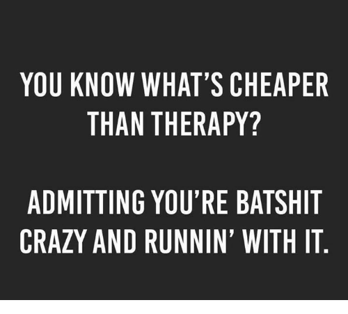 Crazy, Dank, and 🤖: YOU KNOW WHAT'S CHEAPER  THAN THERAPY?  ADMITTING YOU'RE BATSHIT  CRAZY AND RUNNIN' WITH IT