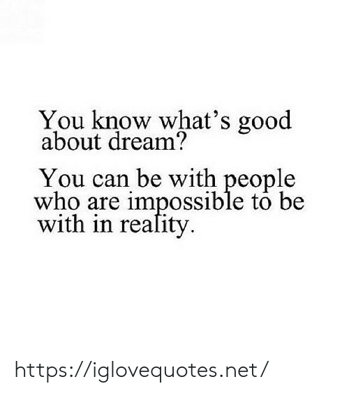 Good, Net, and Who: You know what's good  about dream?  You can be with people  who are impossible to be  with in reafity https://iglovequotes.net/