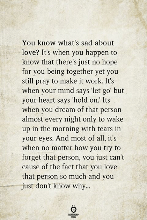Love, Work, and Heart: You know what's sad about  love? It's when you happen to  know that there's just no hope  for you being together yet you  still pray to make it work. It's  when your mind says 'let go' but  your heart says 'hold on.' Its  when you dream of that person  almost every night only to wake  up in the morning with tears in  your eyes. And most of all, it's  when no matter how you try to  forget that person, you just can't  cause of the fact that you love  that person so much and you  just don't know why...  BELATIONSHIP  LES