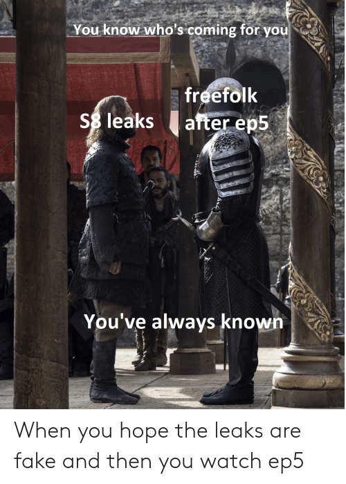 Fake, Watch, and Hope: You know who's coming for you  freefolk  Ss leaks after ep5  You've always known When you hope the leaks are fake and then you watch ep5