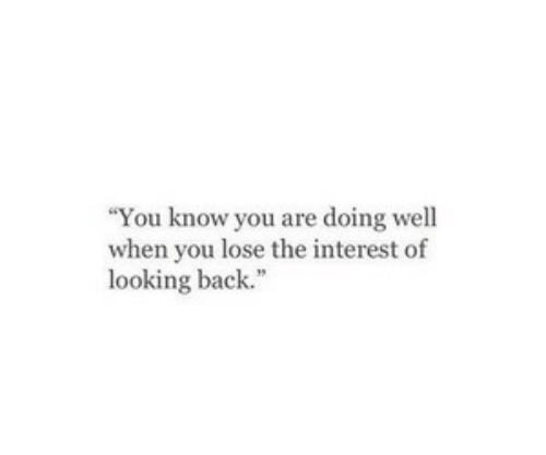 """looking back: You know you are doing well  when you lose the interest of  looking back."""""""